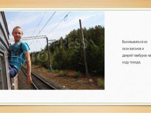 Высовываться из окон вагонов и дверей тамбуров на ходу поезда.