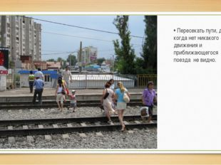 • Пересекать пути, даже когда нет никакого движения и приближающегося поезда