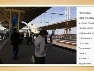 • Переходить через путь сразу же после прохода поезда одного направления, не