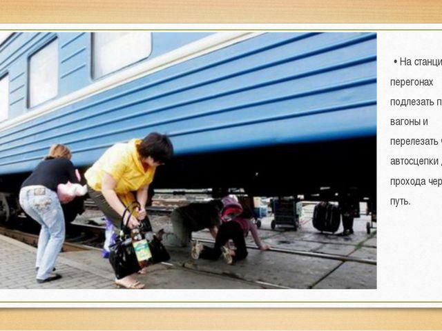 • На станциях и перегонах подлезать под вагоны и перелезать через автосцепк...