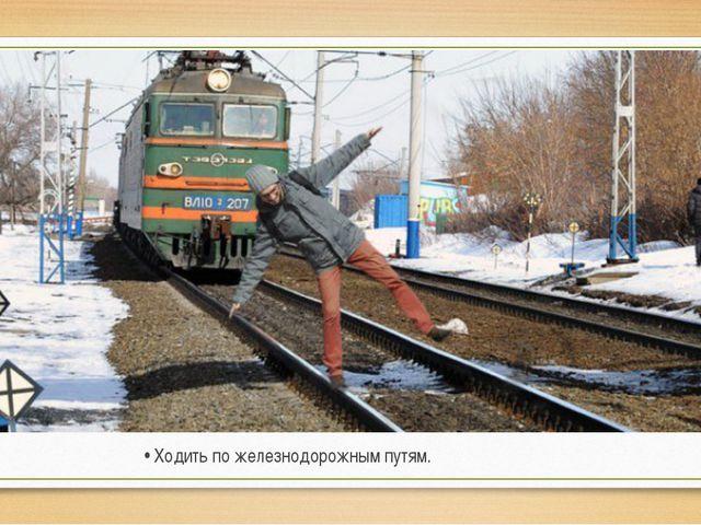 • Ходить по железнодорожным путям.