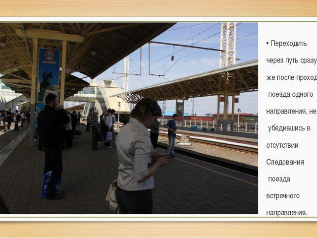 • Переходить через путь сразу же после прохода поезда одного направления, не...