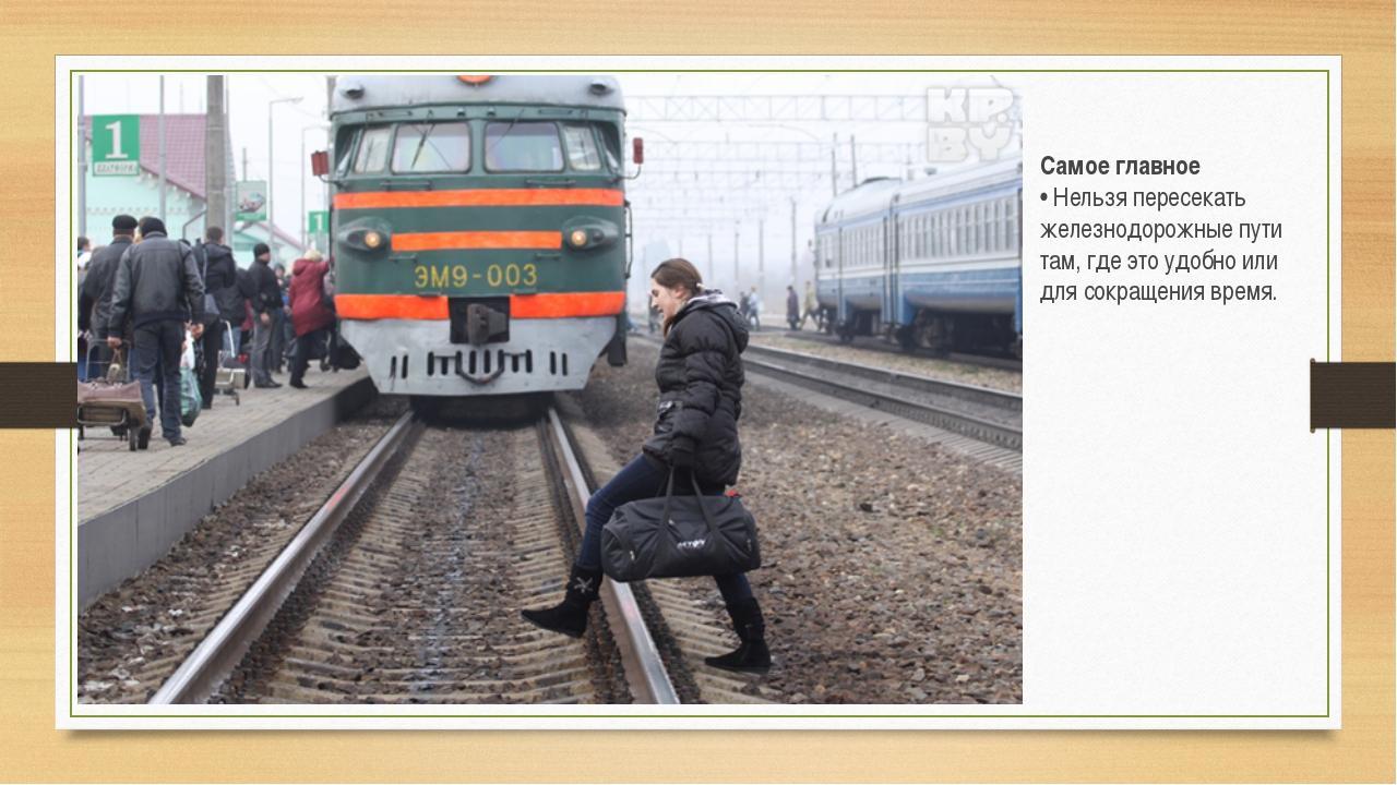 Самое главное • Нельзя пересекать железнодорожные пути там, где это удобно ил...