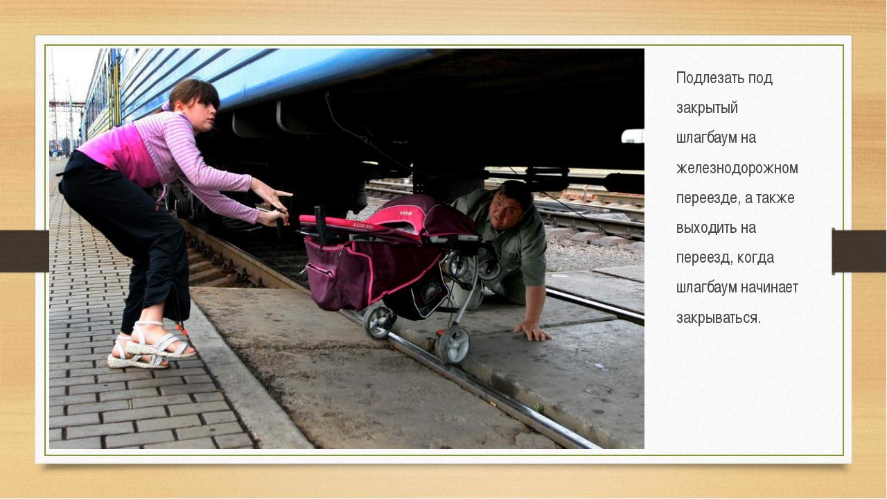 Подлезать под закрытый шлагбаум на железнодорожном переезде, а также выходить...