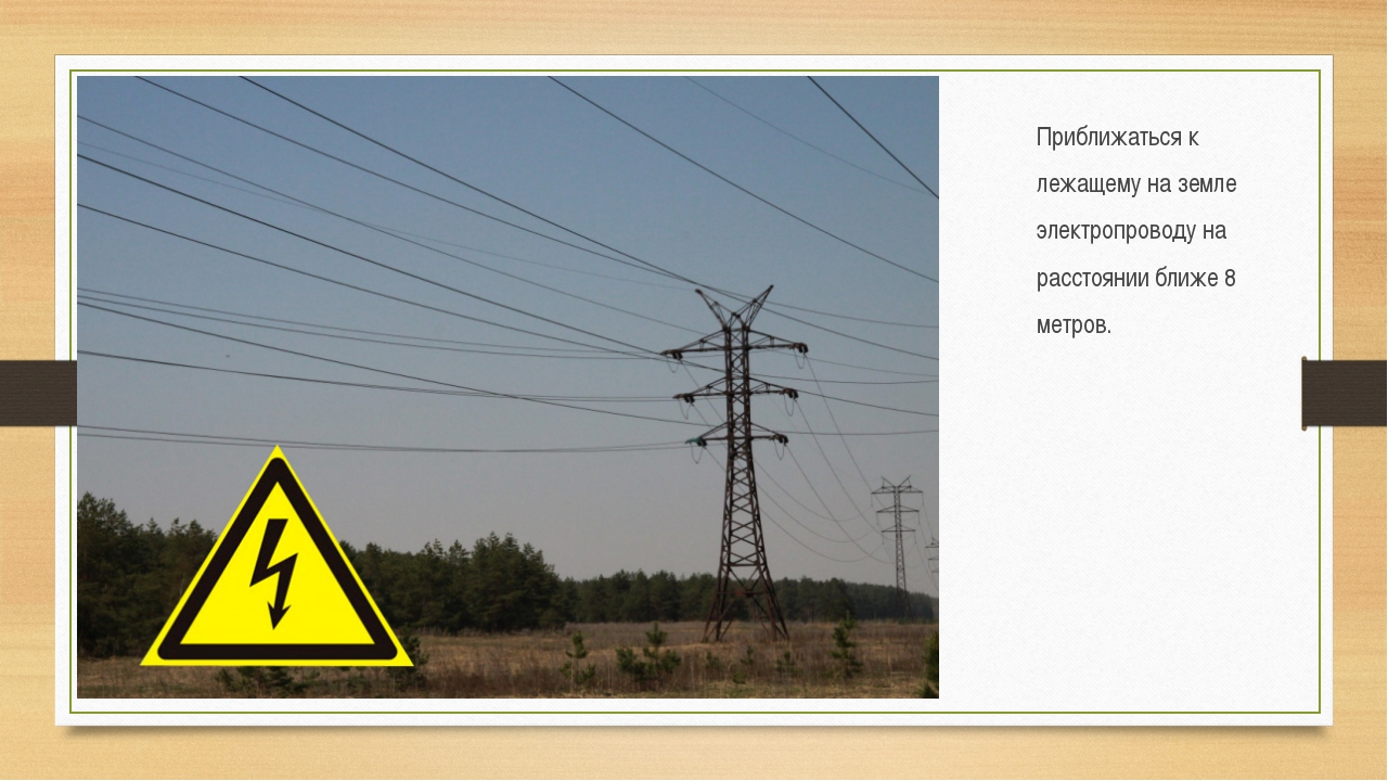 Приближаться к лежащему на земле электропроводу на расстоянии ближе 8 метров.