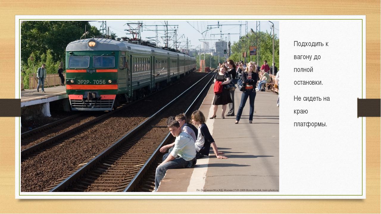 Подходить к вагону до полной остановки. Не сидеть на краю платформы.