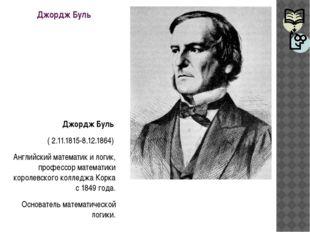 Джордж Буль Джордж Буль ( 2.11.1815-8.12.1864) Английский математик и логик,