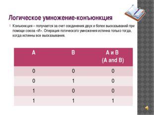 Логическое умножение-конъюнкция Конъюнкция – получается за счет соединения дв