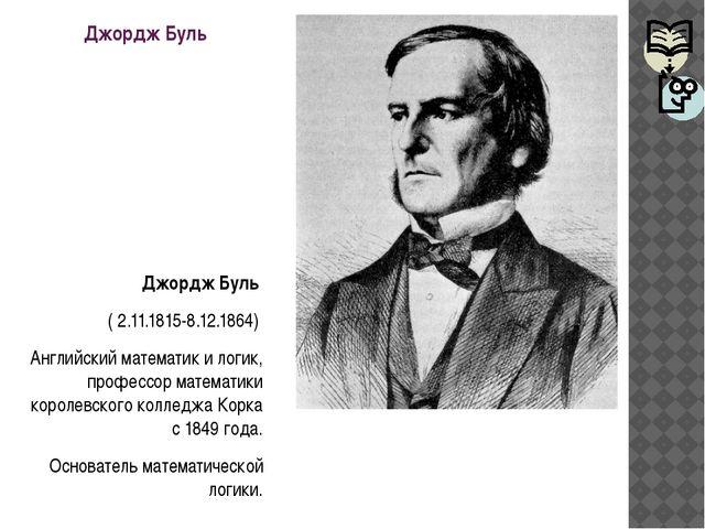 Джордж Буль Джордж Буль ( 2.11.1815-8.12.1864) Английский математик и логик,...