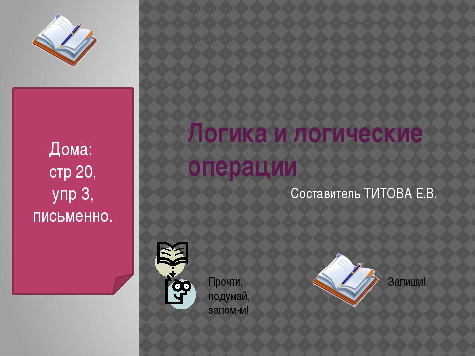 Логика и логические операции Составитель ТИТОВА Е.В. Дома: стр 20, упр 3, пис...