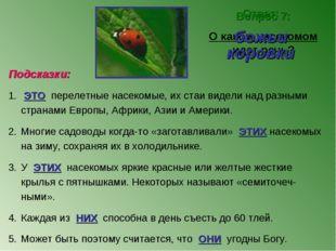 Вопрос 7: О каком насекомом идет речь? Ответ: божьи коровки Подсказки: ЭТО пе