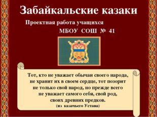 Забайкальские казаки Проектная работа учащихся МБОУ СОШ № 41 Тот, кто не уваж