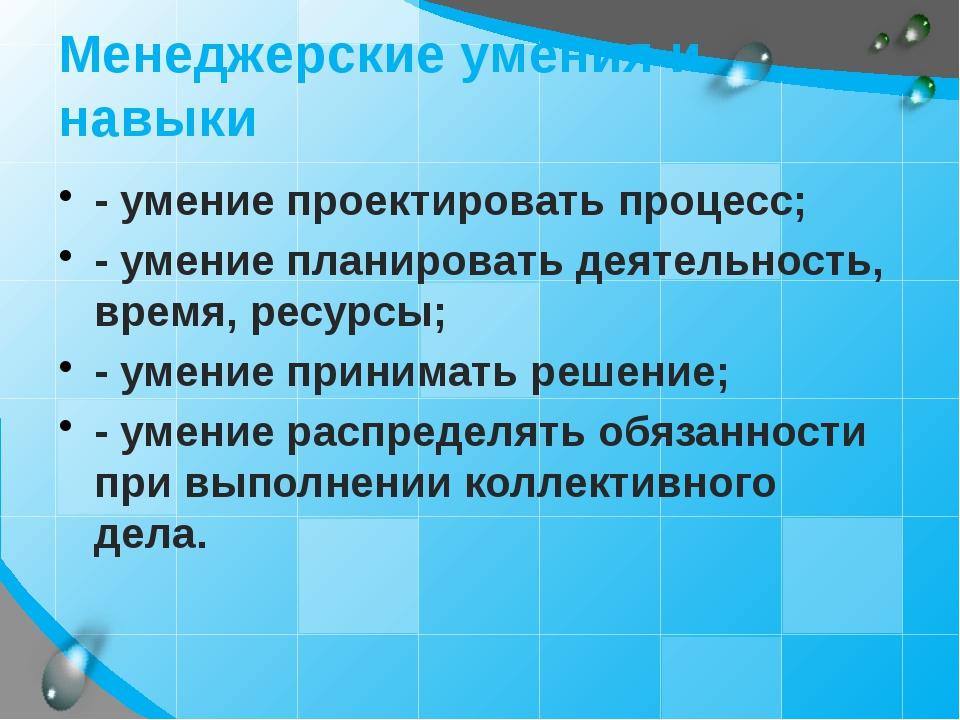Менеджерские умения и навыки - умение проектировать процесс;  - умение план...