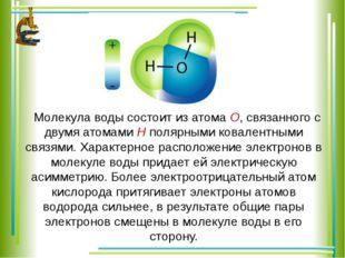 Молекула воды состоит из атома О, связанного с двумя атомами Н полярными кова