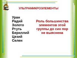 УЛЬТРАМИКРОЭЛЕМЕНТЫ Уран Радий Золото Ртуть Бериллий Цезий Селен Роль большин