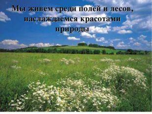 Мы живем среди полей и лесов, наслаждаемся красотами природы