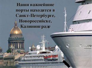 Наши важнейшие порты находятся в Санкт-Петербурге, Новороссийске, Калининграде
