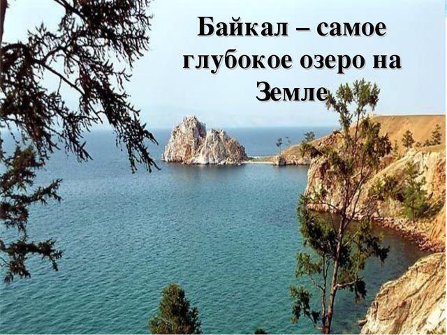 Байкал – самое глубокое озеро на Земле