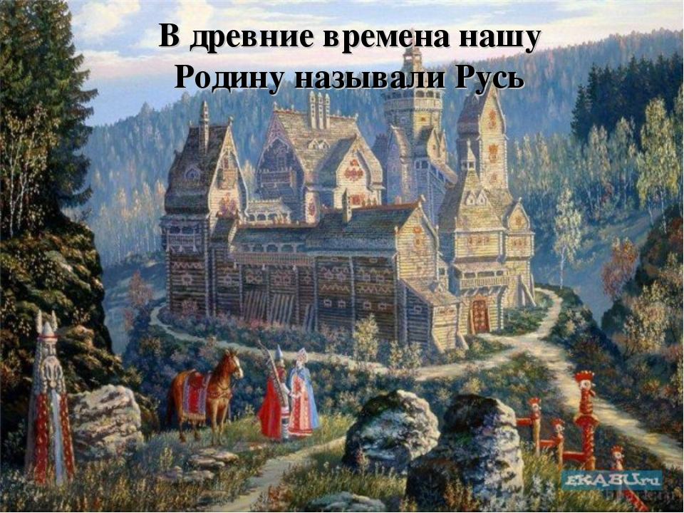 В древние времена нашу Родину называли Русь