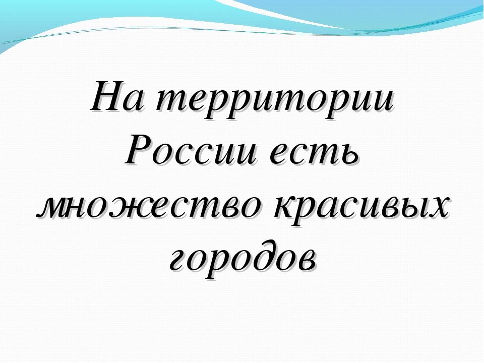 На территории России есть множество красивых городов
