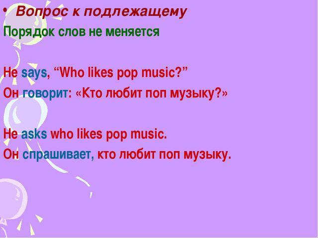 """Вопрос к подлежащему Порядок слов не меняется He says, """"Who likes pop music?""""..."""