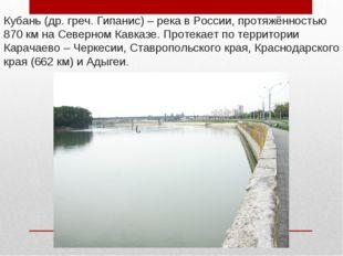 Кубань (др. греч. Гипанис) – река в России, протяжённостью 870км на Северном