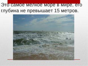 Это самое мелкое море в мире, его глубина не превышает 15 метров.