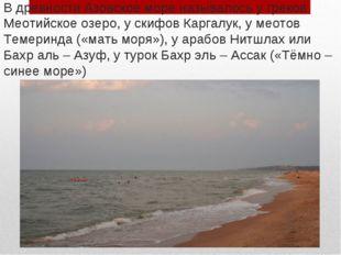 В древности Азовское море называлось у греков Меотийское озеро, у скифов Карг