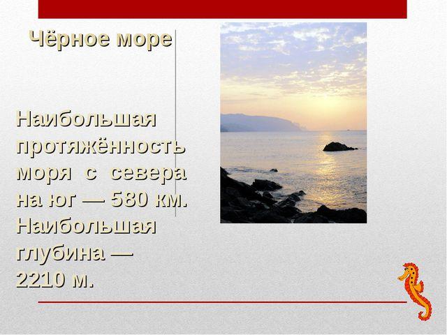 Наибольшая протяжённость моря с севера на юг— 580км. Наибольшая глубина— 2...