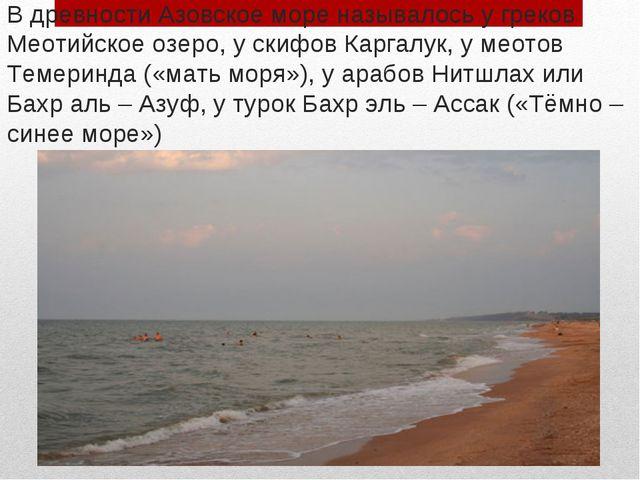 В древности Азовское море называлось у греков Меотийское озеро, у скифов Карг...