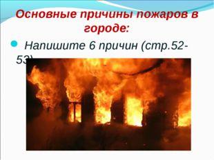 Основные причины пожаров в городе: Напишите 6 причин (стр.52-53)