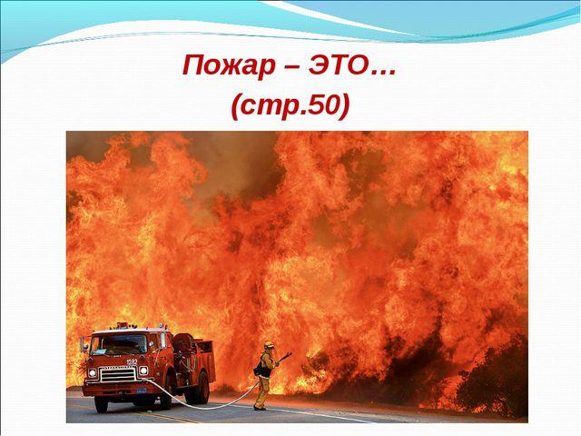Пожар – ЭТО… (стр.50)