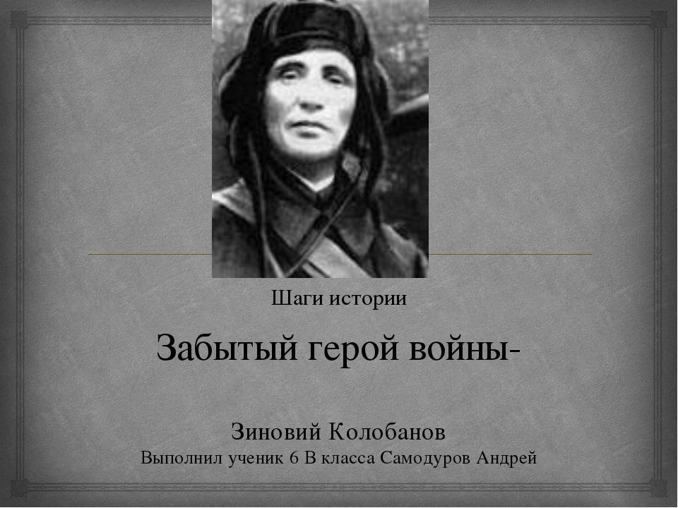 Забытый герой войны- Зиновий Колобанов Выполнил ученик 6 В класса Самодуров А...