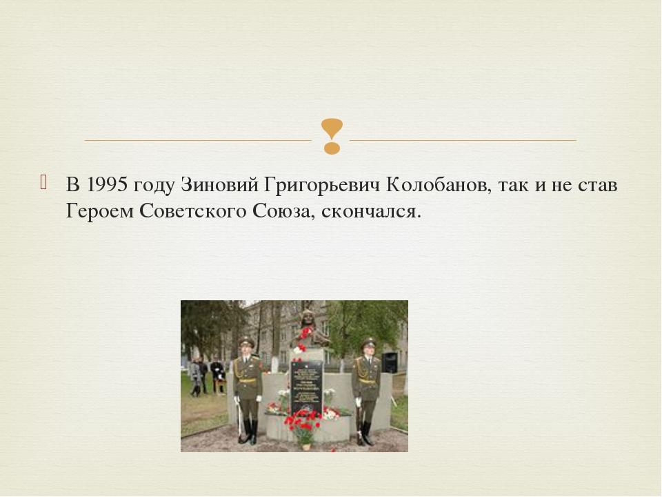В 1995 году Зиновий Григорьевич Колобанов, так и не став Героем Советского Со...