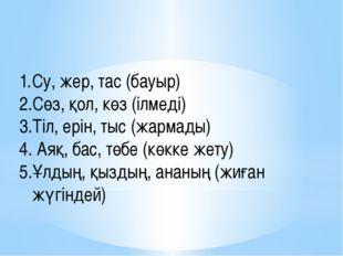 Су, жер, тас (бауыр) қатыгез Сөз, қол, көз (ілмеді) ұйықтамады Тіл, ерін, тыс