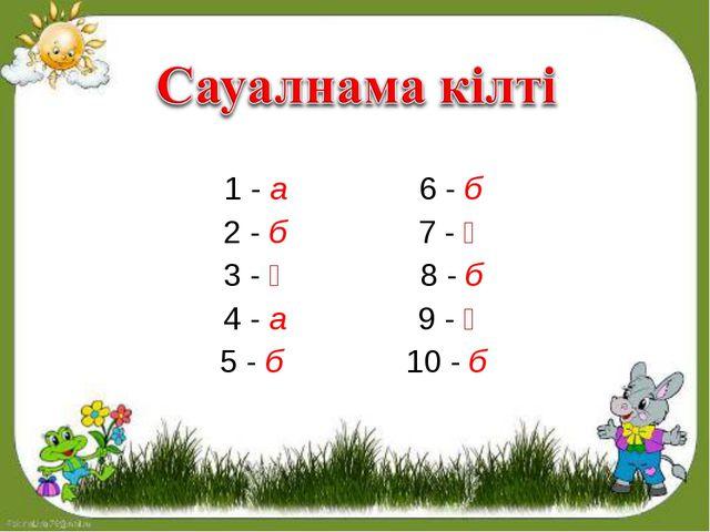 1 - а 6 - б 2 - б 7 - ә 3 - ә 8 - б 4 - а 9 - ә 5 - б 10 - б