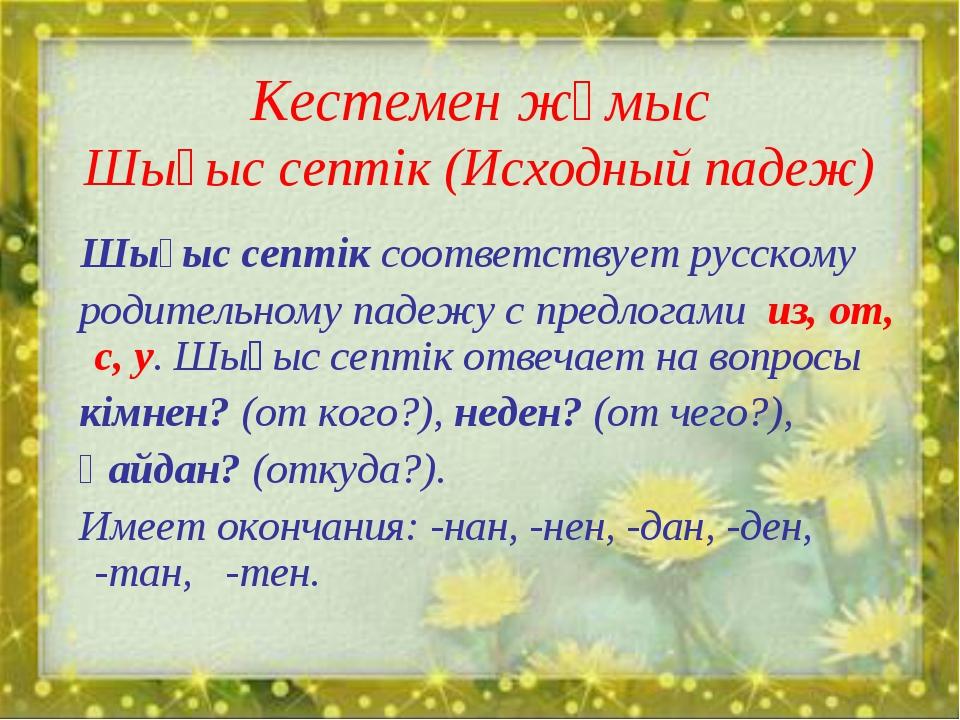 Кестемен жұмыс Шығыс септік (Исходный падеж) Шығыс септік соответствует русск...