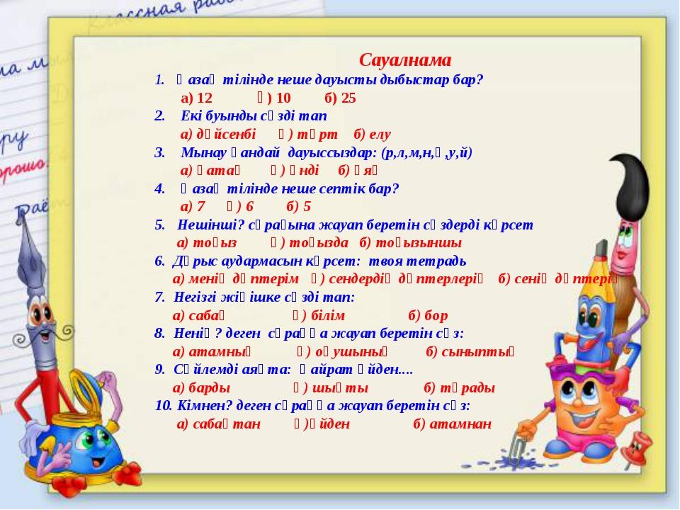 Сауалнама 1. Қазақ тілінде неше дауысты дыбыстар бар? а) 12 ә) 10 б) 25 2. Е...