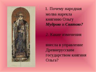 1. Почему народная молва нарекла княгиню Ольгу Мудрою и Святою? 2. Какие изм
