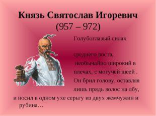 Князь Святослав Игоревич (957 – 972) Голубоглазый силач среднего роста, необы