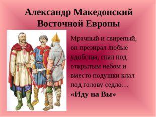 Александр Македонский Восточной Европы Мрачный и свирепый, он презирал любые