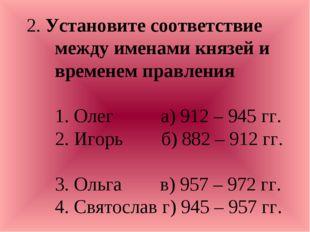 2. Установите соответствие между именами князей и временем правления 1. Олег