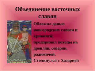 Объединение восточных славян Обложил данью новгородских словен и кривичей; пр