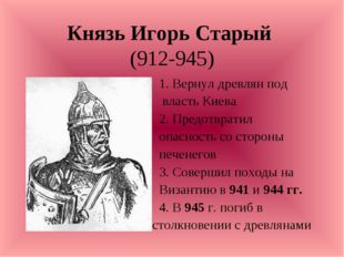 Князь Игорь Старый (912-945) 1. Вернул древлян под власть Киева 2. Предотврат