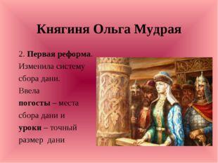 Княгиня Ольга Мудрая 2. Первая реформа. Изменила систему сбора дани. Ввела по