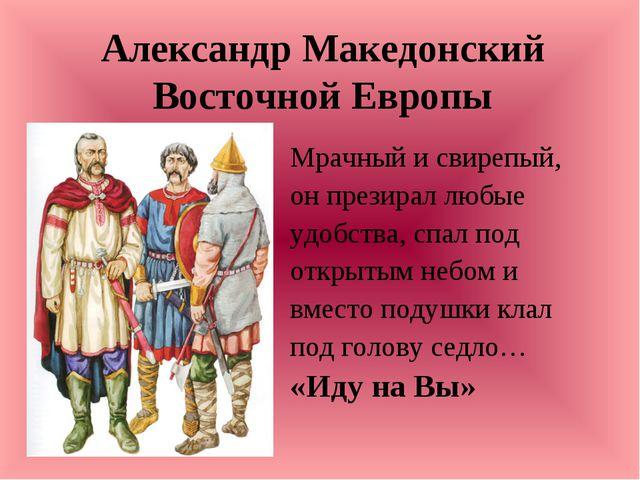 Александр Македонский Восточной Европы Мрачный и свирепый, он презирал любые...