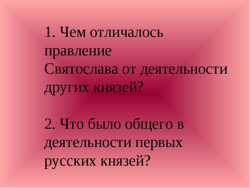 1. Чем отличалось правление Святослава от деятельности других князей? 2. Что...