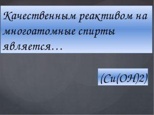 Качественным реактивом на многоатомные спирты является… (Cu(OH)2)