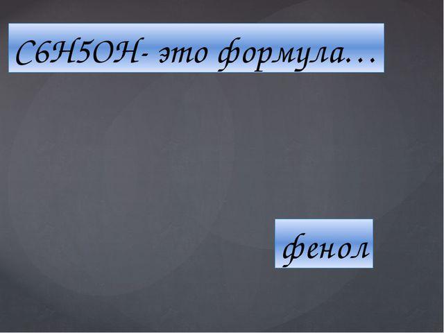 C6H5ОН- это формула… фенол