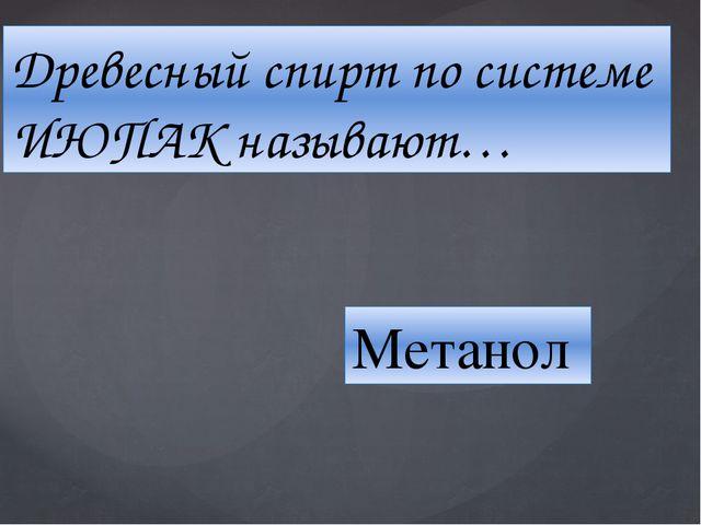 Древесный спирт по системе ИЮПАК называют… Метанол